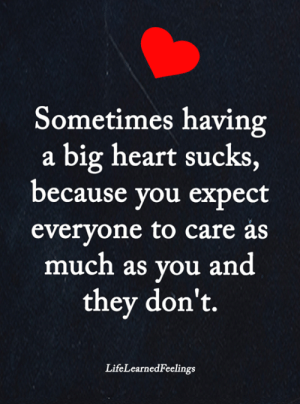 Memes, Heart, and 🤖: Sometimes having  a big heart sucks,  because you expect  everyone to care as  much as you and  they don't.  LifeLearnedFeelings