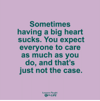 <3: Sometimes  having a big heart  sucks. You expect  everyone to care  as much as you  do, and that's  just not the case.  Lessons Taught  By LIFE <3