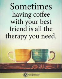 Sometimes having coffee with your best friend is all the therapy you need. powerofpositivity: Sometimes  having coffee  with your best  friend is all the  therapy you need Sometimes having coffee with your best friend is all the therapy you need. powerofpositivity