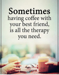 Sometimes having coffee with your best friend, is all the therapy you need. positiveenergyplus: Sometimes  having coffee with  your best friend,  is all the therapy  you need Sometimes having coffee with your best friend, is all the therapy you need. positiveenergyplus