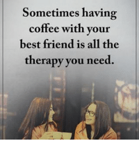 Sometimes having coffee with your best friend is all the therapy you need. positiveenergyplus: Sometimes having  coffee with your  best friend is all the  therapy you need. Sometimes having coffee with your best friend is all the therapy you need. positiveenergyplus