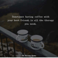 Tag Them ❤: Sometimes having coffee with  your best friend, is all the therapy  you need  The Awesome Quotes Tag Them ❤