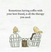 best friend: Sometimes having coffee with  your best friend, is all the therapy  you need