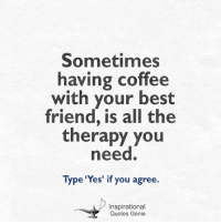 <3  #Inspirational #Quotes: Sometimes  having coffee  with your best  friend, is all the  therapy you  need.  Type 'Yes' if you agree.  Inspirational  Quotes Genie <3  #Inspirational #Quotes
