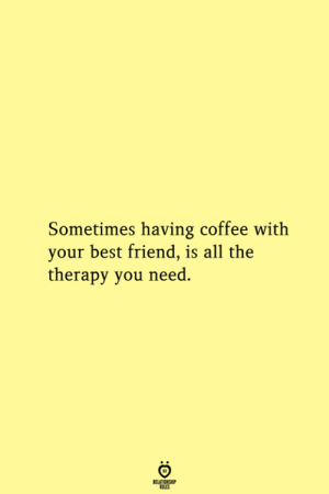 having coffee: Sometimes having coffee with  your best friend, is all the  therapy you need.  RELATIONSHIP  ES