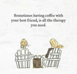 having coffee: Sometimes having coffee with  your best friend, is all the therapy  you need