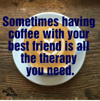 <3: Sometimes having  coffee with your  est friend is al  the therapy  you need, <3