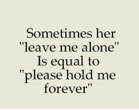 "leave me alone: Sometimes her  ""leave me alone""  Is equal to  please hold me  forever"""