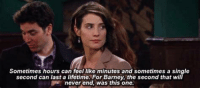 Barney, Memes, and Lifetime: Sometimes hours can feel like minutes and sometimes a single  second can last a lifetime. For Barney, the second that will  never end, was this one. This moment killed me 😢 #HIMYM https://t.co/2GEBT9O5jS