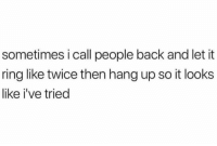 Back, Ring, and Call: sometimes i call people back and let it  ring like twice then hang up so it looks  like i've tried Y'all ever do this?! 😂💀 https://t.co/RzxJJ5iu5f