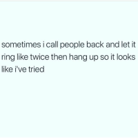 Memes, Back, and 🤖: sometimes i call people back and let it  ring like twice then hang up so it looks  like i've tried I tried 😬 Follow my bff @thespeckyblonde @thespeckyblonde @thespeckyblonde @thespeckyblonde