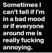 Memes, 🤖, and Mme: Sometimes I  can't tell if I'm  in a bad mood  or if everyone  around mme IS  really fucking  annoying.