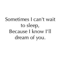 Yeah tag a friend 😊❤️: Sometimes I can't wait  to sleep,  Because I know I'll  dream of you Yeah tag a friend 😊❤️
