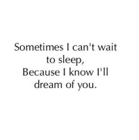 Yeah tag someone 😘❤️: Sometimes I can't wait  to sleep,  Because I know I'll  dream of you Yeah tag someone 😘❤️
