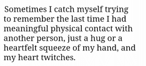 Heart, Time, and Physical: Sometimes I catch myself trying  to remember the last time I had  meaningful physical contact with  another person, just a hug or a  heartfelt squeeze of my hand, and  my heart twitches. 2meirl4meirl