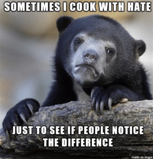 That's Some Mean Potatoes: SOMETIMES I COOK WITH HATE  JUST TO SEE IF PEOPLE NOTICE  THE DIFFERENCE  made on imgur That's Some Mean Potatoes