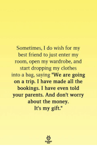 "Best Friend, Clothes, and Money: Sometimes, I do wish for my  best friend to just enter my  room, open my wardrobe, and  start dropping my clothes  into a bag, saying ""We are going  on a trip. I have made all the  bookings. I have even told  your parents. And don't wor  about the money.  It's my gift.""  ry"