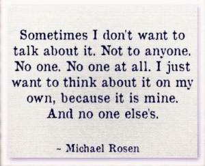 I Dont Want To Talk About: Sometimes I don't want to  talk about it. Not to anyone.  No one. No one at all. I just  want to think about it on my  own, because it is mine.  And no one elses.  - Michael Rosen