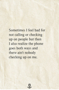 Bad: Sometimes I feel bad for  not calling or checking  up on people but thein  I also realize the phone  goes both ways and  there ain't nobody  checking up on me.