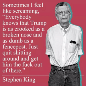 "He Has a Way With Words...: Sometimes I feel  like screaming,  ""Everybody  knows that Trump  is as crooked as a  broken nose and  as dumb as a  fencepost. Just  quit shitting  around and get  him the fuck out  of there.""  Stephen King He Has a Way With Words..."