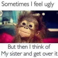Ugly: Sometimes I feel ugly  But then I think of  My sister and get over it