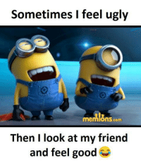 sometimes i feel ugly: Sometimes I feel ugly  memons com  Then I look at my friend  and feel good