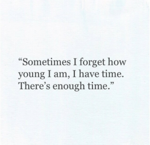 """I Am I: """"Sometimes I forget how  young I am, I have time  There's enough time.""""  92"""