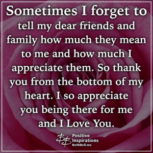 Family, Friends, and Love: Sometimes I forget to  tell my dear friends and  family how much they mean  to me and how much I  appreciate them. So thank  you from the bottom of my  heart. I so appreciate  you being there for me  and I Love You.  Positive  Inspirations  BethBell.me Positive Inspirations ❤️