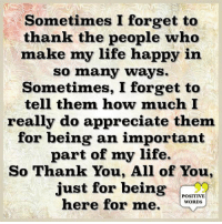 Life, Memes, and Thank You: Sometimes I forget to  thank the people who  make my life happy in  so many ways.  Sometimes, I forget to  tell them how much I  really do appreciate them  for being an important  part of my life.  So Thank You, All of You,  just for being  POSITIVE  here for me. WOROs Positive Words <3