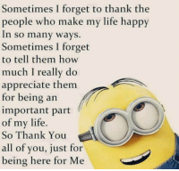 Life, Memes, and Thank You: Sometimes I forget to thank the  people who make my life happy  In so many ways  Sometimes I forget  to tell them how  much I really do  appreciate them.  for being an  important part  of my life  So Thank You  all of you, just for  being here for Me