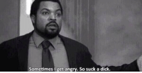 """Dicks, Dick, and Girl Memes: Sometimes I get angry. So suck a dick. """"you get mad a lot"""" me:"""
