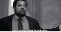 """Dicks, Funny, and Dick: Sometimes I get angry. So suck a dick. """"you get mad a lot"""" me:"""