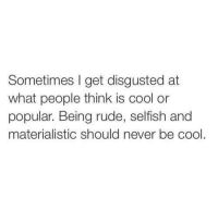 materialistic: Sometimes I get disgusted at  what people think is cool or  popular. Being rude, selfish and  materialistic should never be cool.