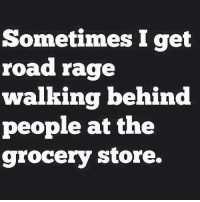 Road Rage: Sometimes I get  road rage  walking behind  people at the  grocery store.