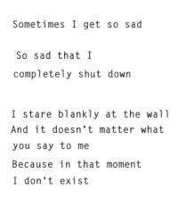 Sad, The Wall, and Down: Sometimes I get so sad  So sad that l  completely shut down  I stare blankly at the wall  And it doesn't matter what  you say to me  Because in that moment  I don 't exist