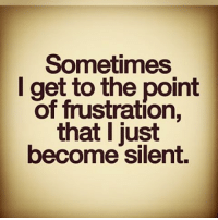 frustrated: Sometimes  I get to the point  of frustration,  that just  become silent.