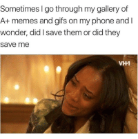 Memes, Phone, and Gifs: Sometimes I go through my gallery of  A+ memes and gifs on my phone and l  wonder, did I save them or did they  save me  A+memes and gifs on my phone and  VH1