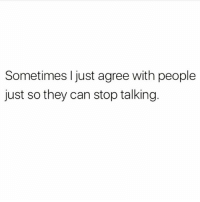 Memes, Stfu, and 🤖: Sometimes I just agree with people  just so they can stop talking. Yes to everything you just said now stfu. Follow @thespeckyblonde @thespeckyblonde @thespeckyblonde @thespeckyblonde