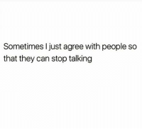 Sometimes I just agree with people so  that they can stop talking Yup yup yup 😂😂😂😂✌🏽✌🏽✌🏽