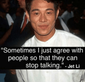 "Jet Li is a true philosopher.: ""Sometimes I just agree with  people so that they can  stop talking.""- Jet Li Jet Li is a true philosopher."