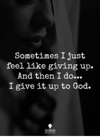 Sober Services: Sometimes I just  feel like giving up.  And then I do...  I give it up to God.  SOBER Sober Services