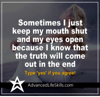 <3 #AdvancedLifeSkills: Sometimes I just  keep my mouth shut  and my eyes open  because I know that  the truth will come  out in the end  Type 'yes' if you agree!  Advanced LifeSkills.com <3 #AdvancedLifeSkills