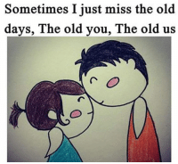 Old: Sometimes I just miss the old  days, The old you, The old us
