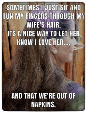 Love, Memes, and Run: SOMETIMES I JUST SIT AND  RUN MY FINGERS THROUGH MY  WIFE'S HAIR.  ITS A NICE WAY TO LET HER  KNOW I LOVE HER  AND THAT WE'RE OUT OF  NAPKINS.