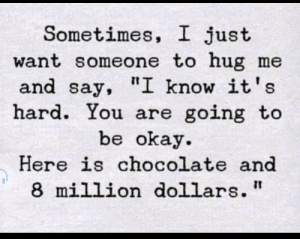 "Hug Me: Sometimes, I just  want someone to hug me  and say, ""I know it's  hard. You are going to  be okay  Here is chocolate and  8 million dollars"