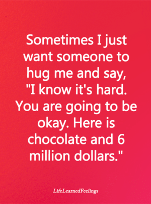 "Hug Me: Sometimes I just  want someone to  hug me and say,  ""I know it's hard.  You are going to be  okay. Here is  chocolate and 6  million dollars.""  LifeLearnedFeelings"