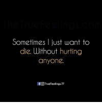 I Just Want To Die: Sometimes I just want to  die. Without hurting  anyone.  If TrueFeelings.TF