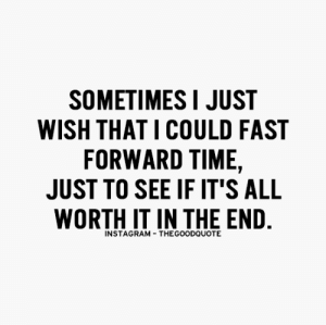 kushandwizdom:  : SOMETIMES I JUST  WISH THAT I COULD FAST  FORWARD TIME,  JUST TO SEE IF IT'S ALL  WORTH IT IN THE END  INSTAGRAM THEGOODQUOTE kushandwizdom: