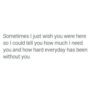Been, How, and Wish You Were Here: Sometimes I just wish you were here  so l could tell you how much I need  you and how hard everyday has been  without you.