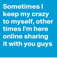 Crazy, Memes, and 🤖: Sometimes I  keep my crazy  to myself, other  timmes I'm here  online sharing  it with you guys
